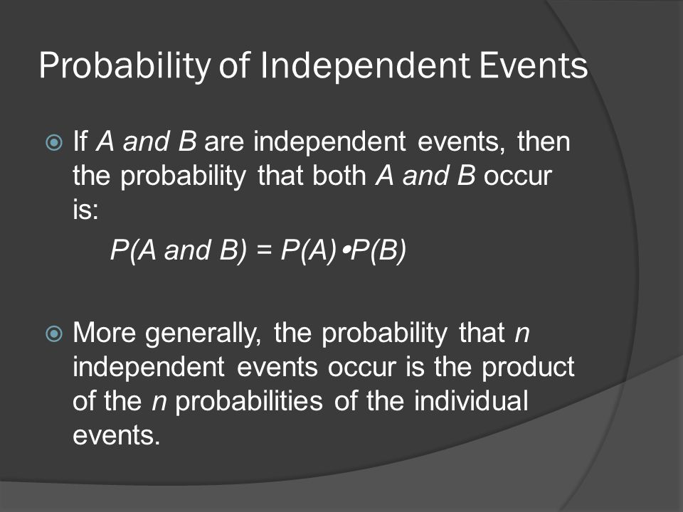 Probability of Independent Events  If A and B are independent events, then the probability that both A and B occur is: P(A and B) = P(A)  P(B)  More generally, the probability that n independent events occur is the product of the n probabilities of the individual events.