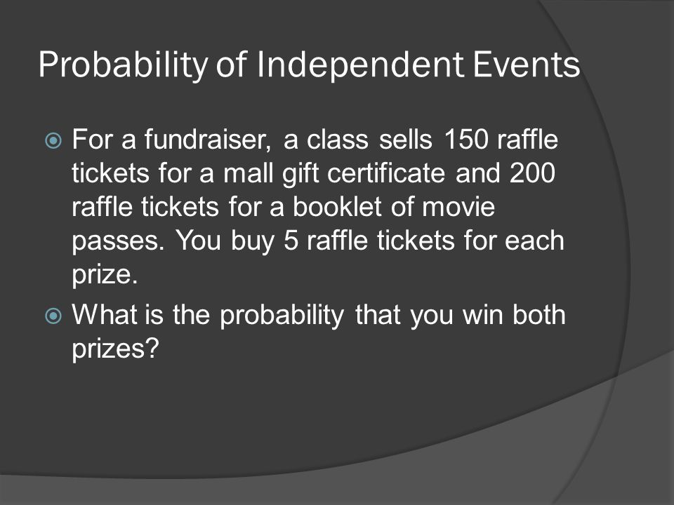 Probability of Independent Events  For a fundraiser, a class sells 150 raffle tickets for a mall gift certificate and 200 raffle tickets for a booklet of movie passes.