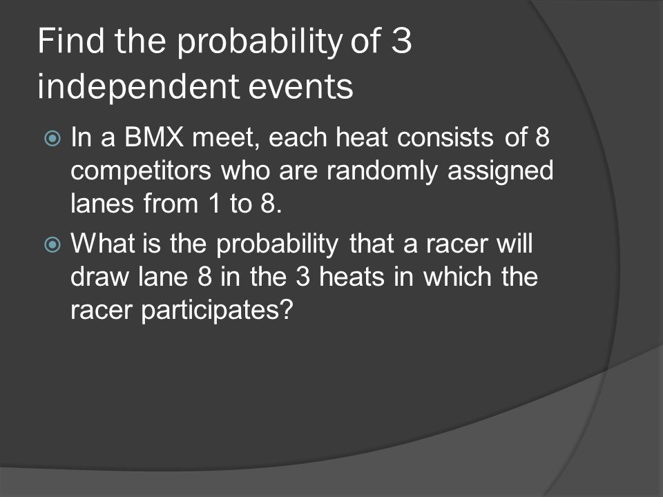 Find the probability of 3 independent events  In a BMX meet, each heat consists of 8 competitors who are randomly assigned lanes from 1 to 8.