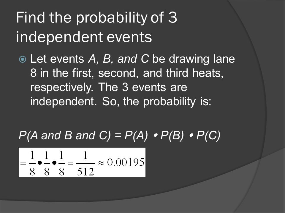 Find the probability of 3 independent events  Let events A, B, and C be drawing lane 8 in the first, second, and third heats, respectively.