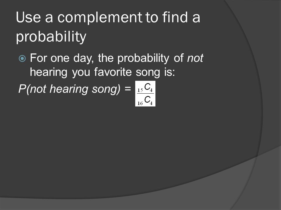 Use a complement to find a probability  For one day, the probability of not hearing you favorite song is: P(not hearing song) =