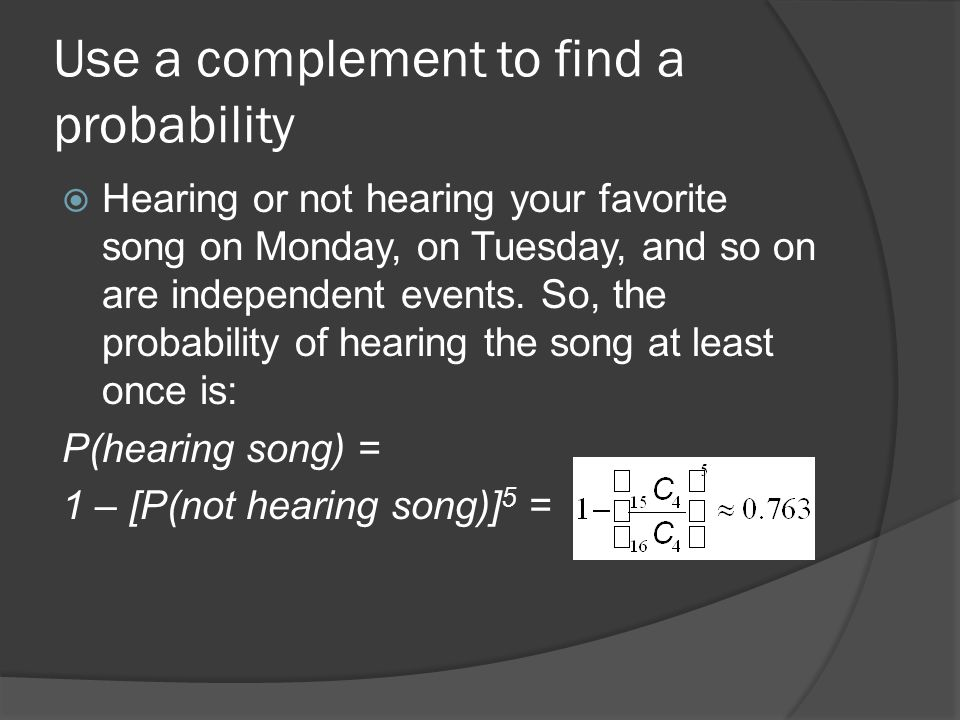 Use a complement to find a probability  Hearing or not hearing your favorite song on Monday, on Tuesday, and so on are independent events.