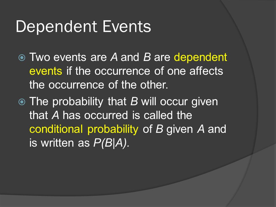 Dependent Events  Two events are A and B are dependent events if the occurrence of one affects the occurrence of the other.