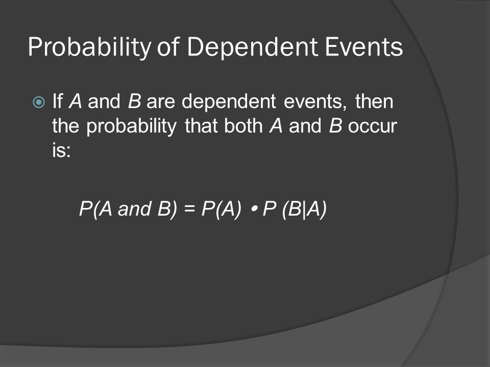 Probability of Dependent Events  If A and B are dependent events, then the probability that both A and B occur is: P(A and B) = P(A)  P (B|A)