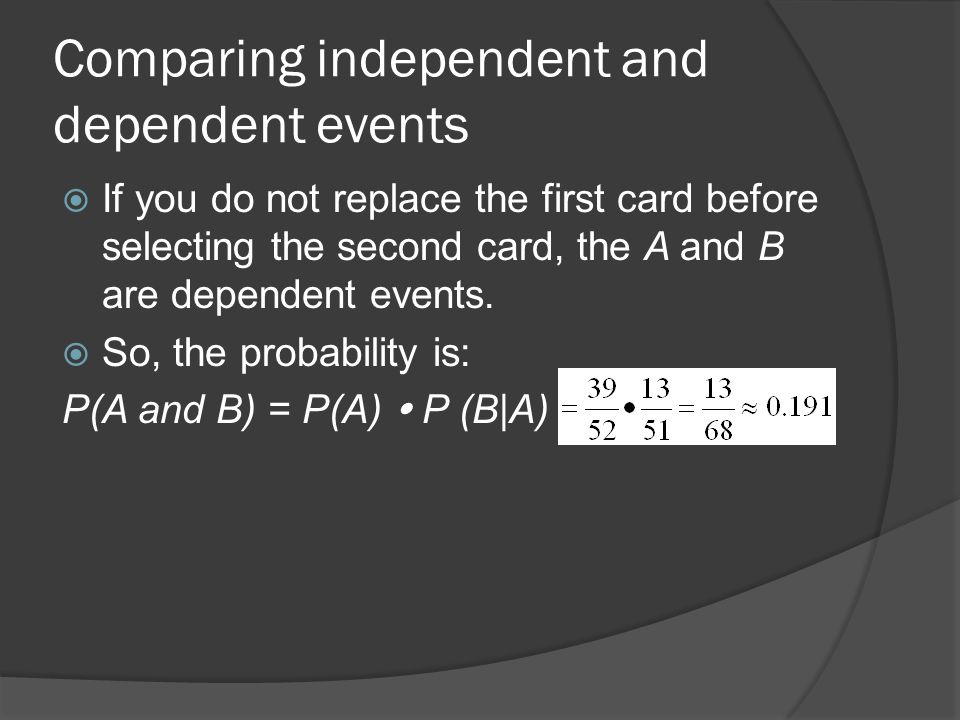 Comparing independent and dependent events  If you do not replace the first card before selecting the second card, the A and B are dependent events.