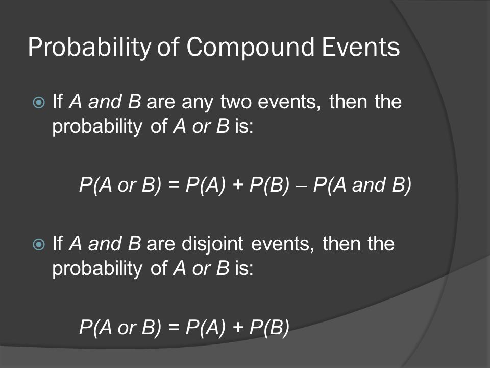 Probability of Compound Events  If A and B are any two events, then the probability of A or B is: P(A or B) = P(A) + P(B) – P(A and B)  If A and B are disjoint events, then the probability of A or B is: P(A or B) = P(A) + P(B)