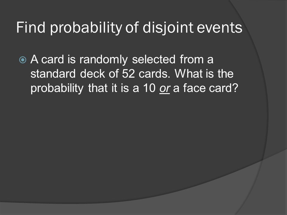 Find probability of disjoint events  A card is randomly selected from a standard deck of 52 cards.
