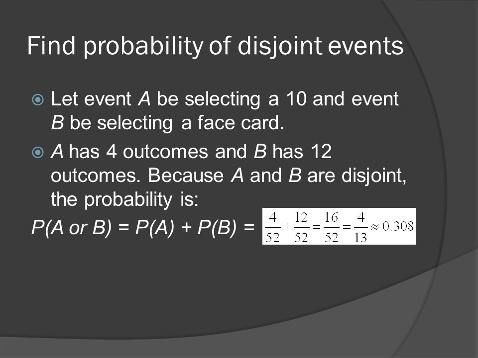 Find probability of disjoint events  Let event A be selecting a 10 and event B be selecting a face card.