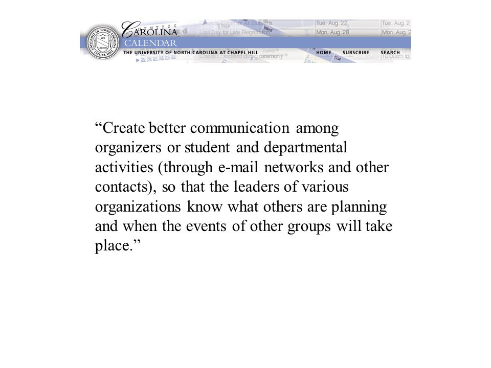Create better communication among organizers or student and departmental activities (through e-mail networks and other contacts), so that the leaders of various organizations know what others are planning and when the events of other groups will take place.