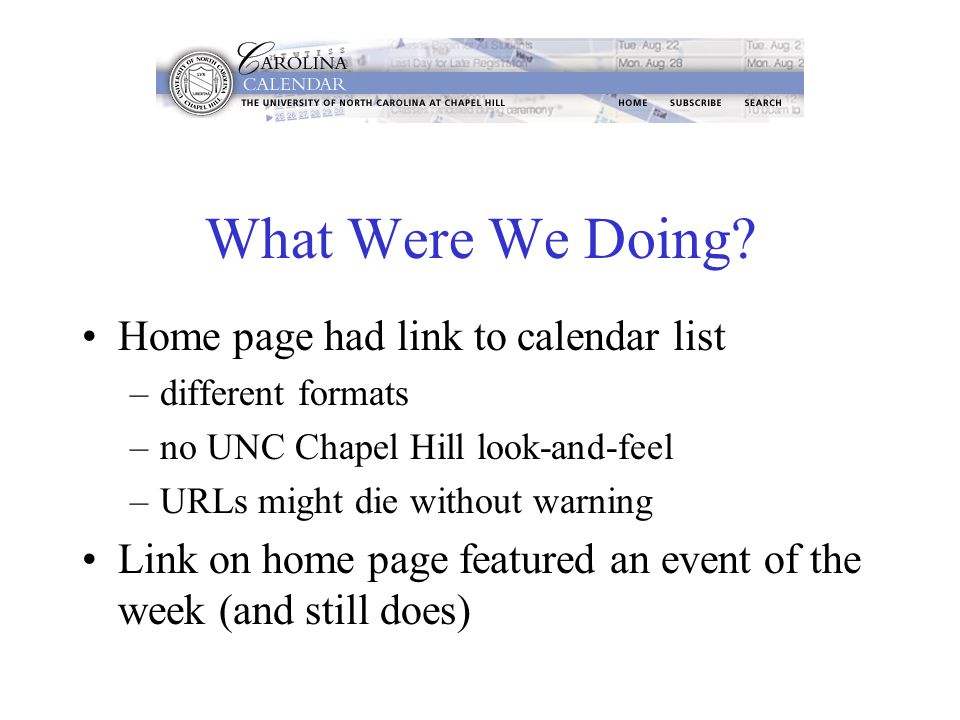 What Were We Doing? Home page had link to calendar list –different formats –no UNC Chapel Hill look-and-feel –URLs might die without warning Link on h