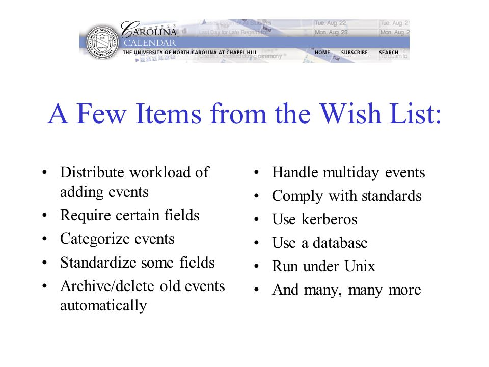 A Few Items from the Wish List: Distribute workload of adding events Require certain fields Categorize events Standardize some fields Archive/delete old events automatically Handle multiday events Comply with standards Use kerberos Use a database Run under Unix And many, many more