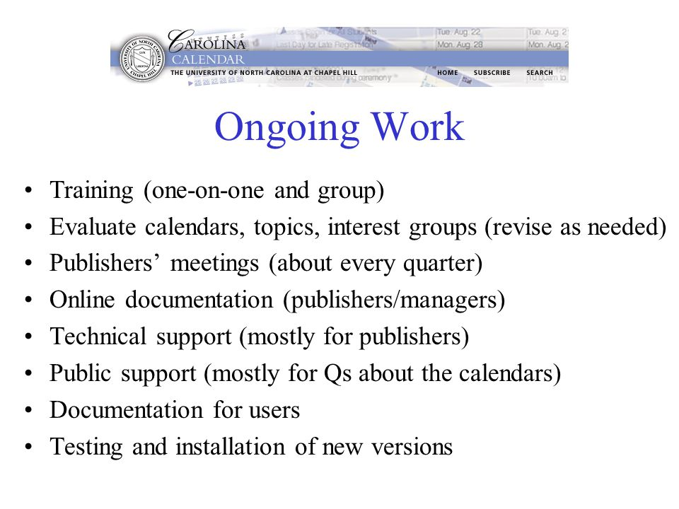 Ongoing Work Training (one-on-one and group) Evaluate calendars, topics, interest groups (revise as needed) Publishers' meetings (about every quarter) Online documentation (publishers/managers) Technical support (mostly for publishers) Public support (mostly for Qs about the calendars) Documentation for users Testing and installation of new versions