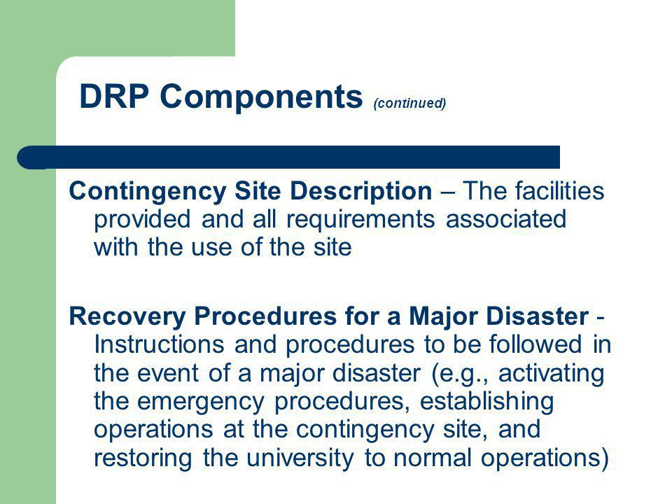 DRP Components (continued) Contingency Site Description – The facilities provided and all requirements associated with the use of the site Recovery Pr