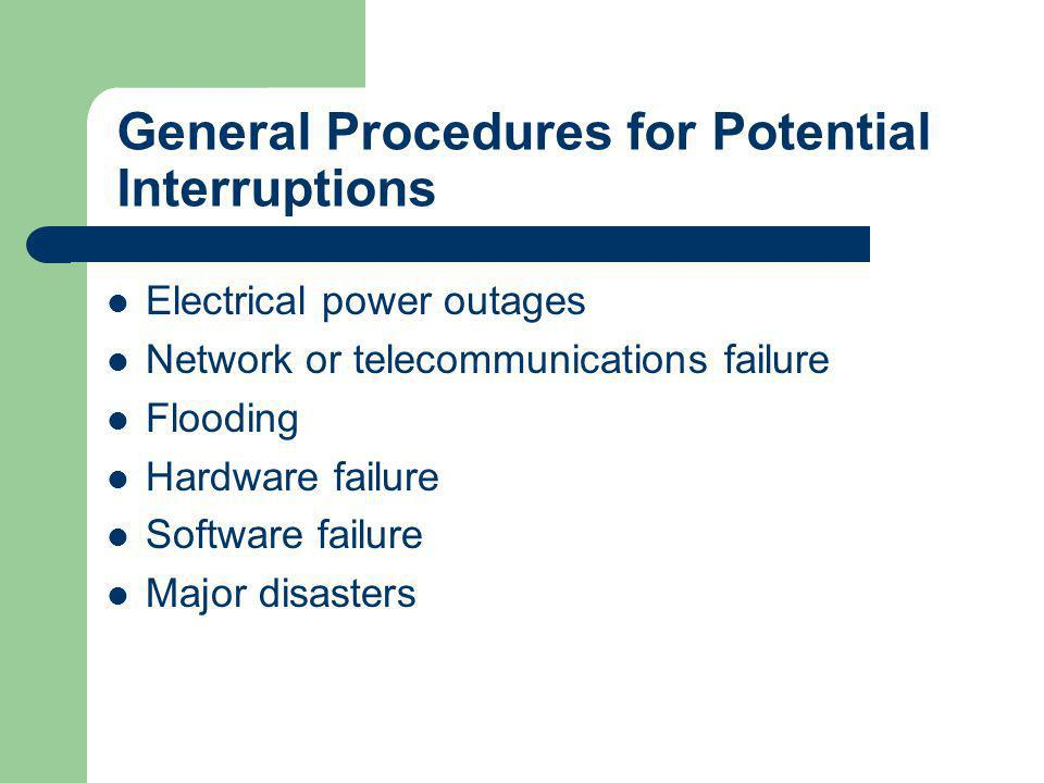 General Procedures for Potential Interruptions Electrical power outages Network or telecommunications failure Flooding Hardware failure Software failu