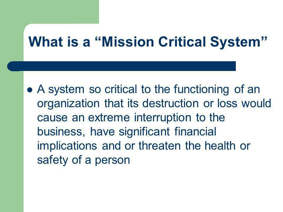 "What is a ""Mission Critical System"" A system so critical to the functioning of an organization that its destruction or loss would cause an extreme int"