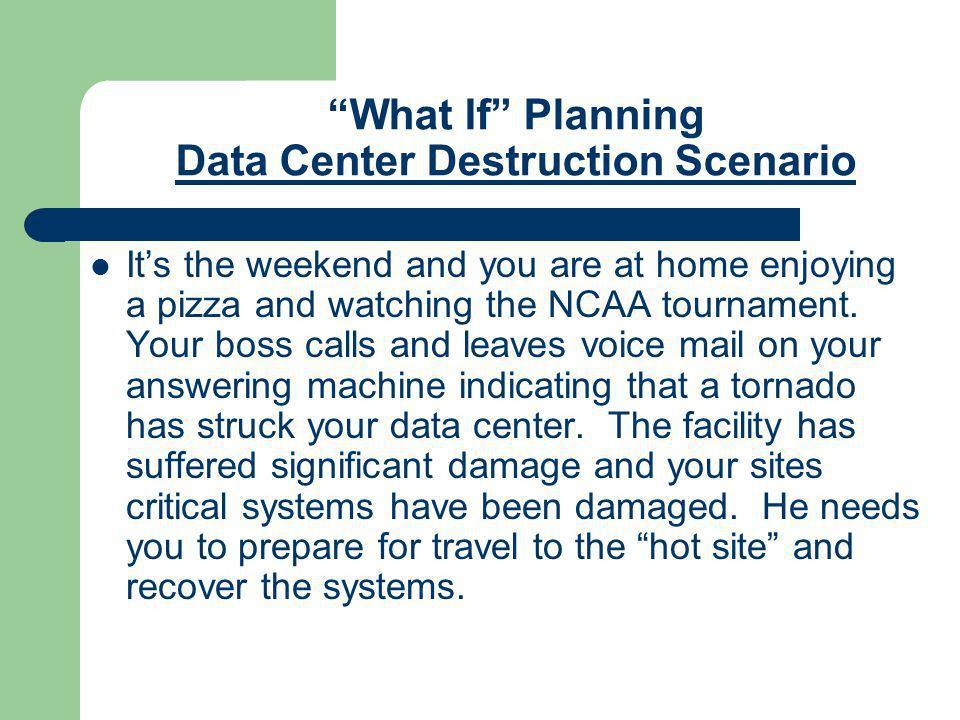 """What If"" Planning Data Center Destruction Scenario It's the weekend and you are at home enjoying a pizza and watching the NCAA tournament. Your boss"