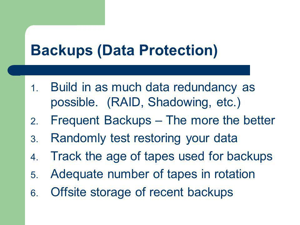 Backups (Data Protection) 1. Build in as much data redundancy as possible. (RAID, Shadowing, etc.) 2. Frequent Backups – The more the better 3. Random
