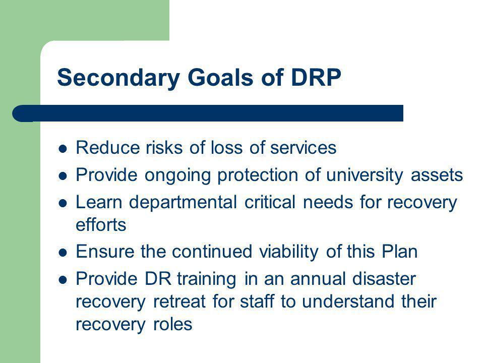 Secondary Goals of DRP Reduce risks of loss of services Provide ongoing protection of university assets Learn departmental critical needs for recovery