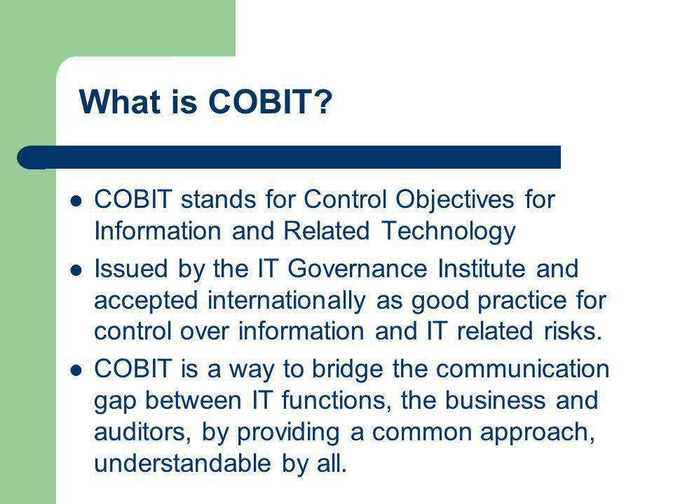 What is COBIT? COBIT stands for Control Objectives for Information and Related Technology Issued by the IT Governance Institute and accepted internati