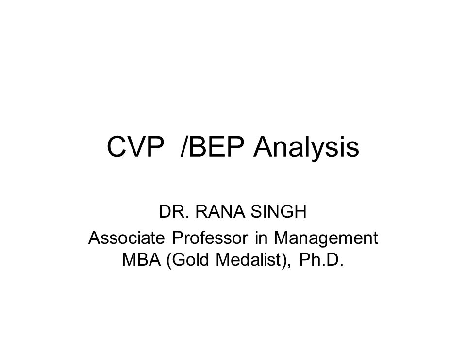 CVP /BEP Analysis DR. RANA SINGH Associate Professor in Management MBA (Gold Medalist), Ph.D.