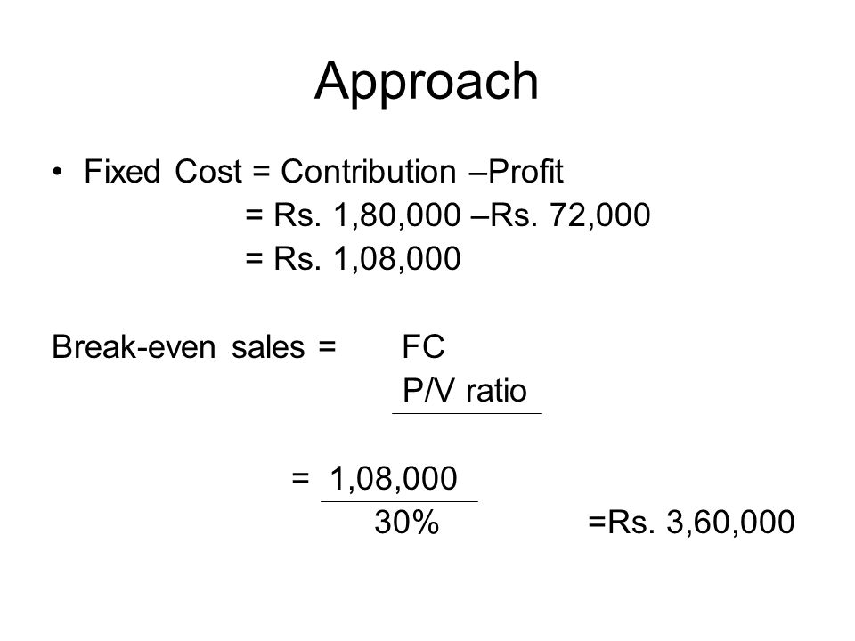 Approach Fixed Cost = Contribution –Profit = Rs. 1,80,000 –Rs. 72,000 = Rs. 1,08,000 Break-even sales = FC P/V ratio = 1,08,000 30% =Rs. 3,60,000