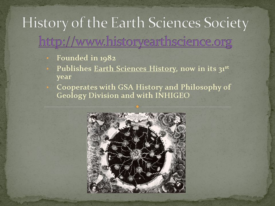 Founded in 1982 Publishes Earth Sciences History, now in its 31 st year Cooperates with GSA History and Philosophy of Geology Division and with INHIGEO