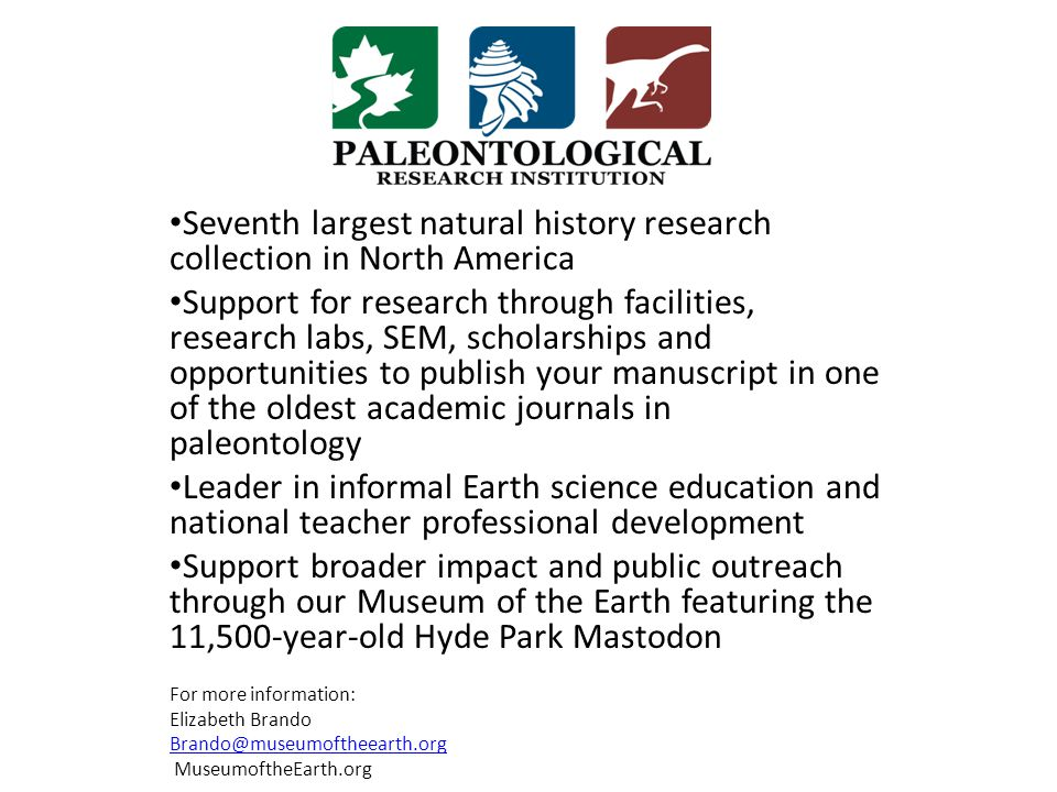 Seventh largest natural history research collection in North America Support for research through facilities, research labs, SEM, scholarships and opportunities to publish your manuscript in one of the oldest academic journals in paleontology Leader in informal Earth science education and national teacher professional development Support broader impact and public outreach through our Museum of the Earth featuring the 11,500-year-old Hyde Park Mastodon For more information: Elizabeth Brando Brando@museumoftheearth.org MuseumoftheEarth.org