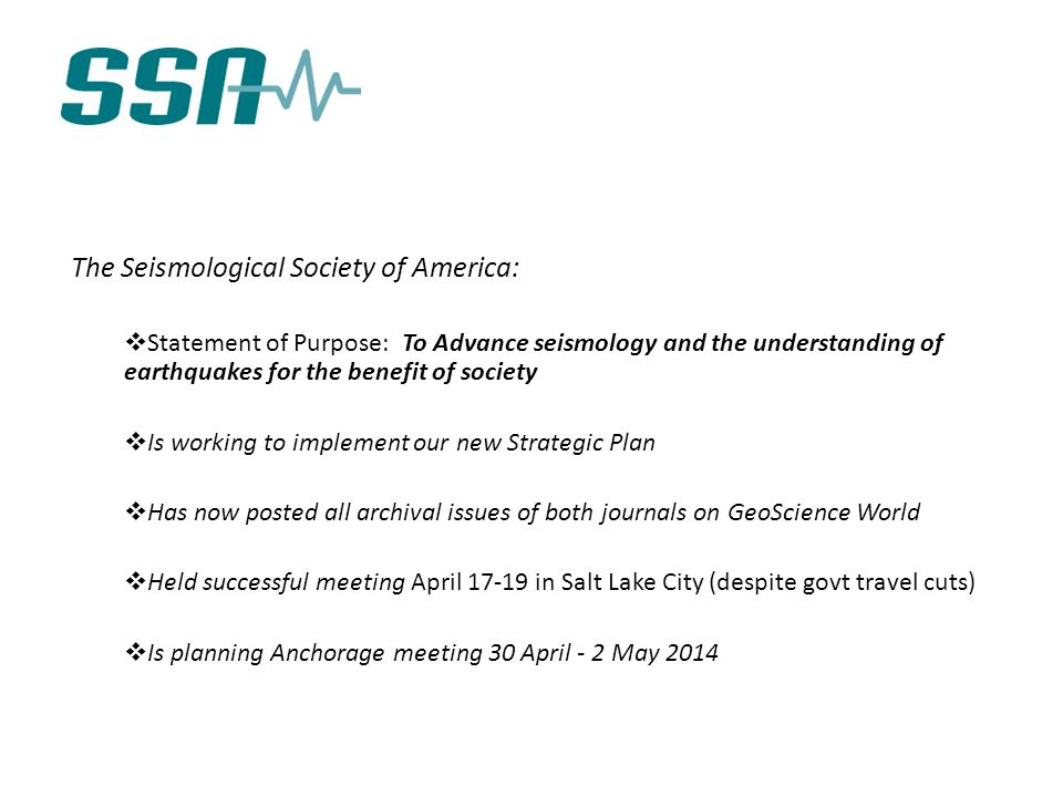 The Seismological Society of America:  Statement of Purpose: To Advance seismology and the understanding of earthquakes for the benefit of society  Is working to implement our new Strategic Plan  Has now posted all archival issues of both journals on GeoScience World  Held successful meeting April 17-19 in Salt Lake City (despite govt travel cuts)  Is planning Anchorage meeting 30 April - 2 May 2014