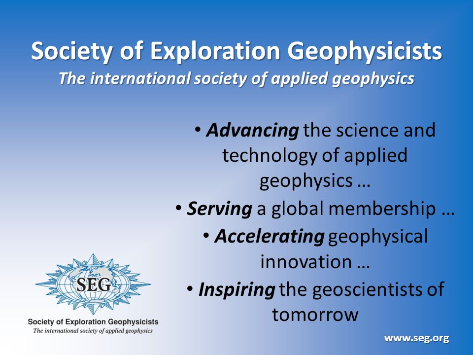 Society of Exploration Geophysicists The international society of applied geophysics Advancing the science and technology of applied geophysics … Serving a global membership … Accelerating geophysical innovation … Inspiring the geoscientists of tomorrow www.seg.org