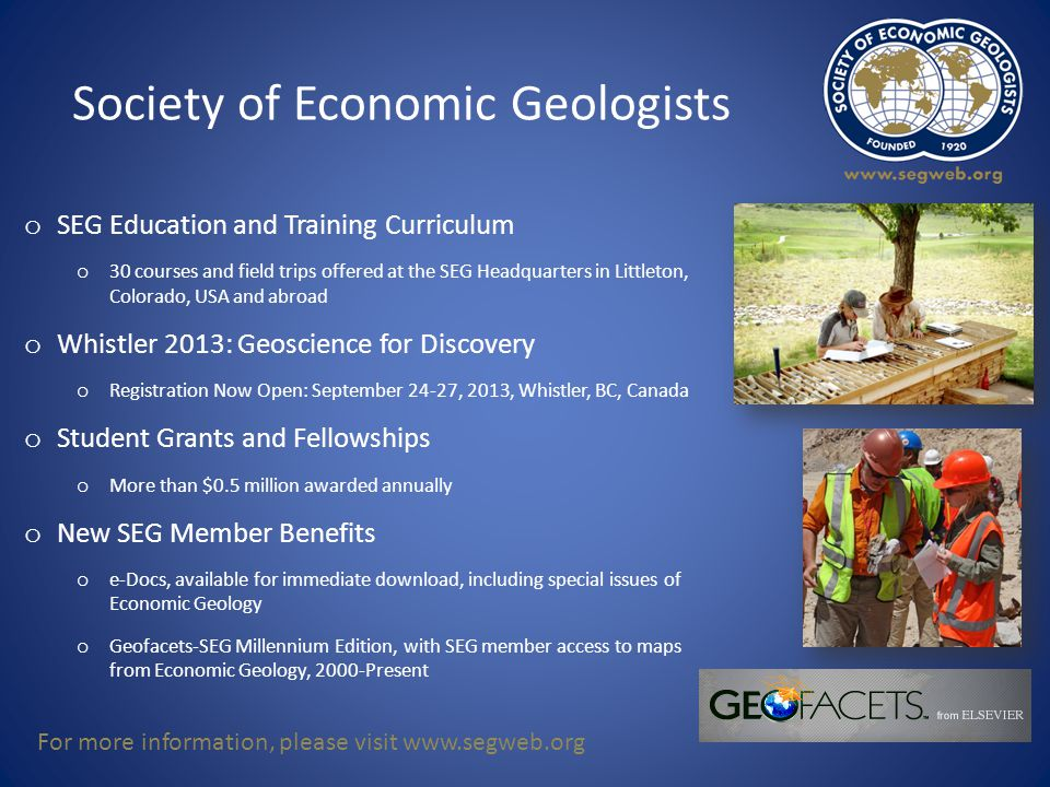 Society of Economic Geologists o SEG Education and Training Curriculum o 30 courses and field trips offered at the SEG Headquarters in Littleton, Colorado, USA and abroad o Whistler 2013: Geoscience for Discovery o Registration Now Open: September 24-27, 2013, Whistler, BC, Canada o Student Grants and Fellowships o More than $0.5 million awarded annually o New SEG Member Benefits o e-Docs, available for immediate download, including special issues of Economic Geology o Geofacets-SEG Millennium Edition, with SEG member access to maps from Economic Geology, 2000-Present For more information, please visit www.segweb.org