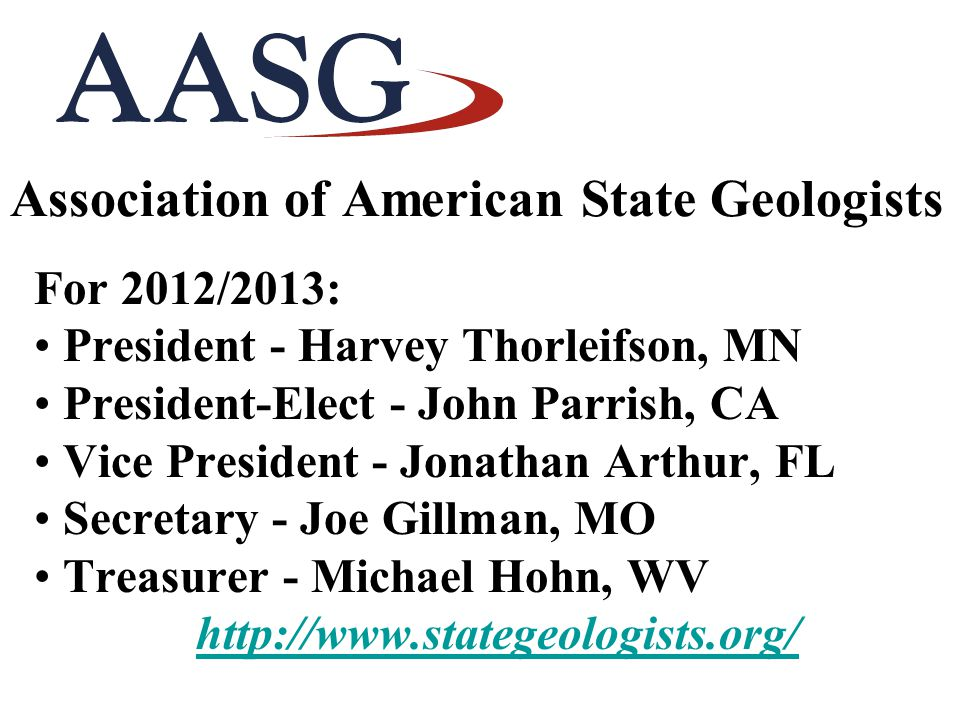 Association of American State Geologists For 2012/2013: President - Harvey Thorleifson, MN President-Elect - John Parrish, CA Vice President - Jonatha