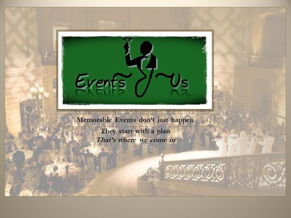 Memorable Events don't just happen They start with a plan That's where we come in