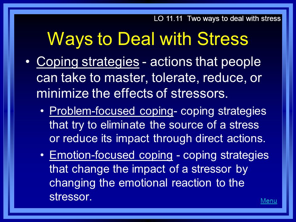 Ways to Deal with Stress Coping strategies - actions that people can take to master, tolerate, reduce, or minimize the effects of stressors.