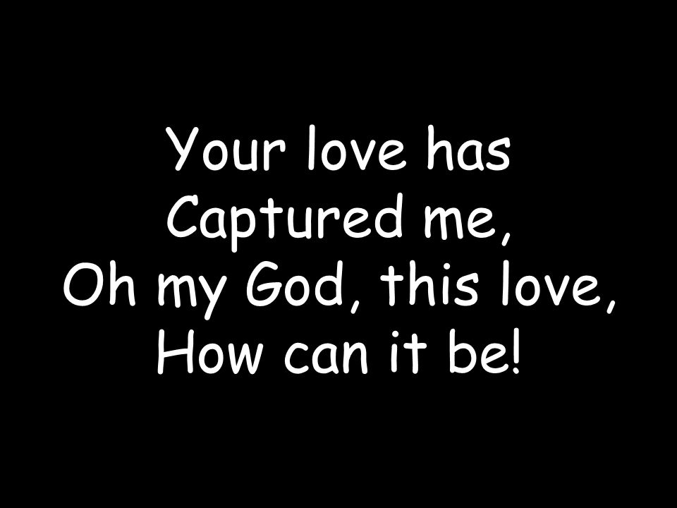 Your love has Captured me, Oh my God, this love, How can it be!