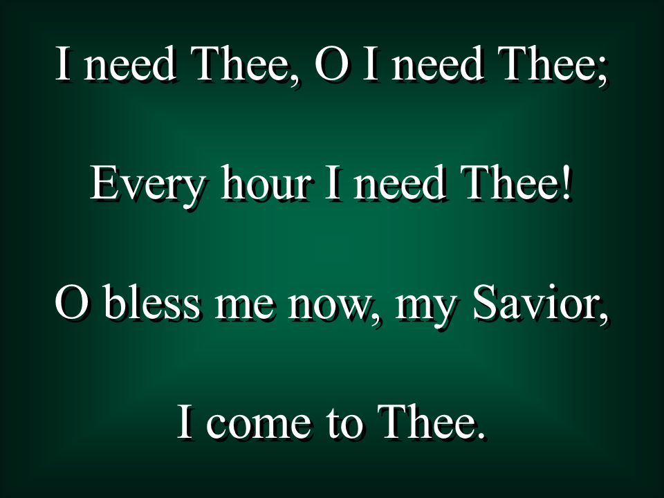 I need Thee, O I need Thee; Every hour I need Thee! O bless me now, my Savior, I come to Thee. I need Thee, O I need Thee; Every hour I need Thee! O b