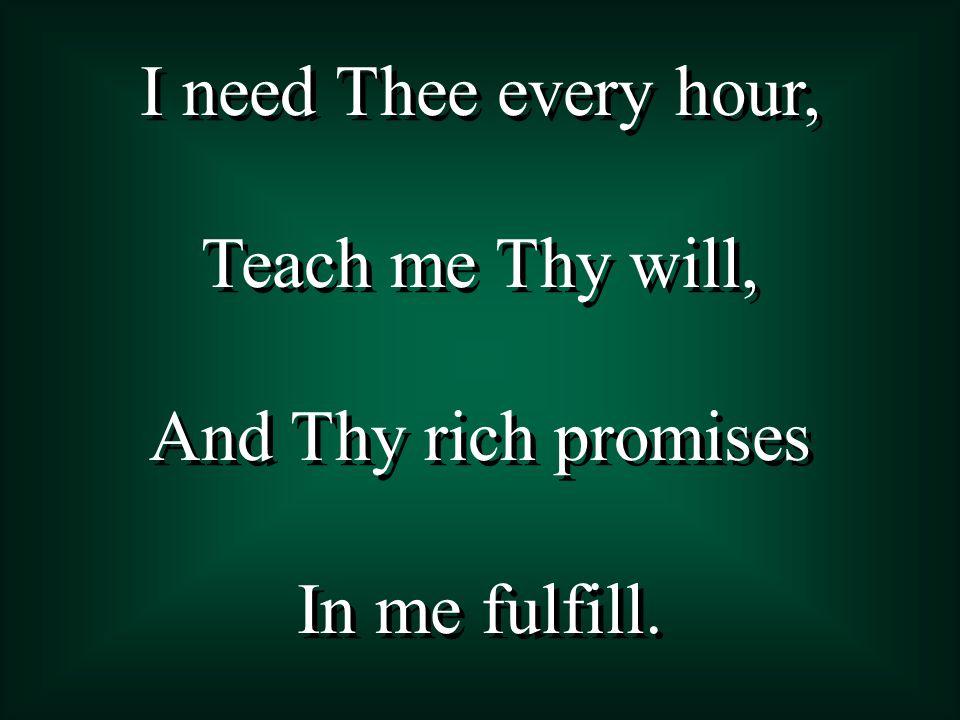 I need Thee, O I need Thee; Every hour I need Thee.