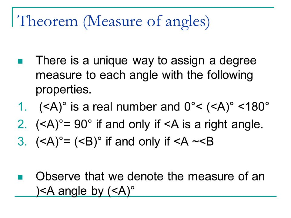 Theorem (Measure of angles) There is a unique way to assign a degree measure to each angle with the following properties.