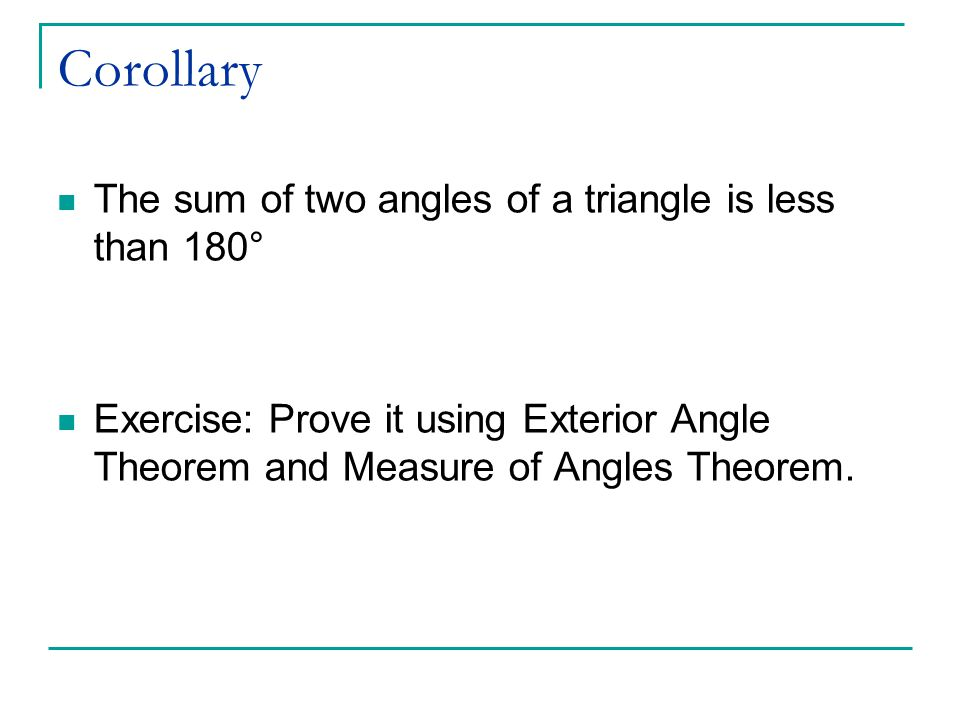 Corollary The sum of two angles of a triangle is less than 180° Exercise: Prove it using Exterior Angle Theorem and Measure of Angles Theorem.