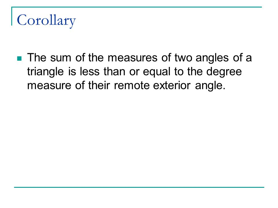 Corollary The sum of the measures of two angles of a triangle is less than or equal to the degree measure of their remote exterior angle.