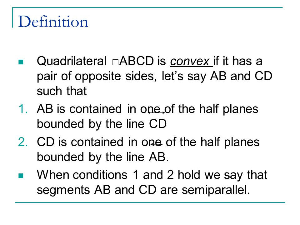Definition Quadrilateral □ABCD is convex if it has a pair of opposite sides, let's say AB and CD such that 1.