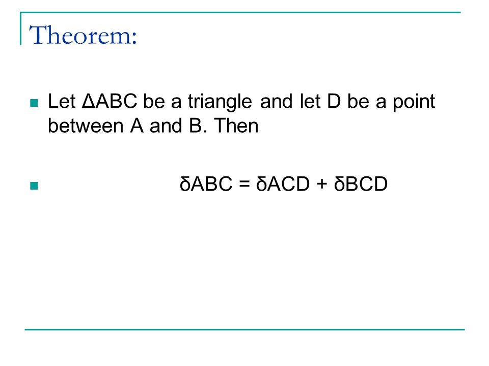 Theorem: Let ΔABC be a triangle and let D be a point between A and B. Then δABC = δACD + δBCD