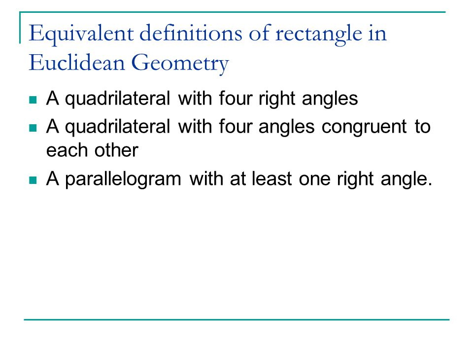 Equivalent definitions of rectangle in Euclidean Geometry A quadrilateral with four right angles A quadrilateral with four angles congruent to each other A parallelogram with at least one right angle.