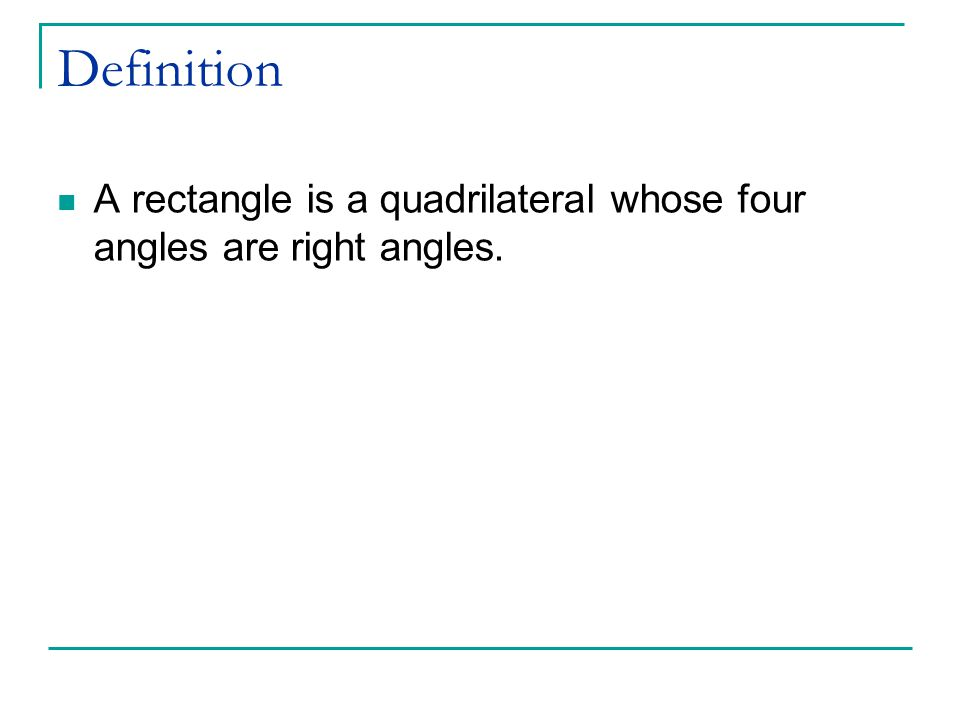 Definition A rectangle is a quadrilateral whose four angles are right angles.