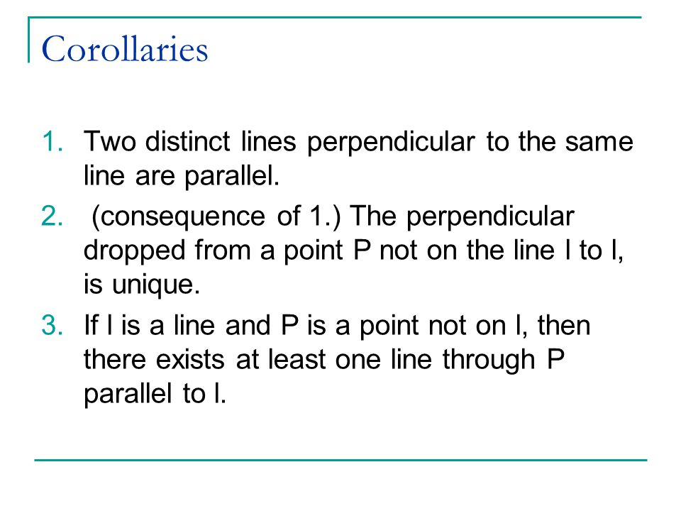 Corollaries 1.Two distinct lines perpendicular to the same line are parallel.