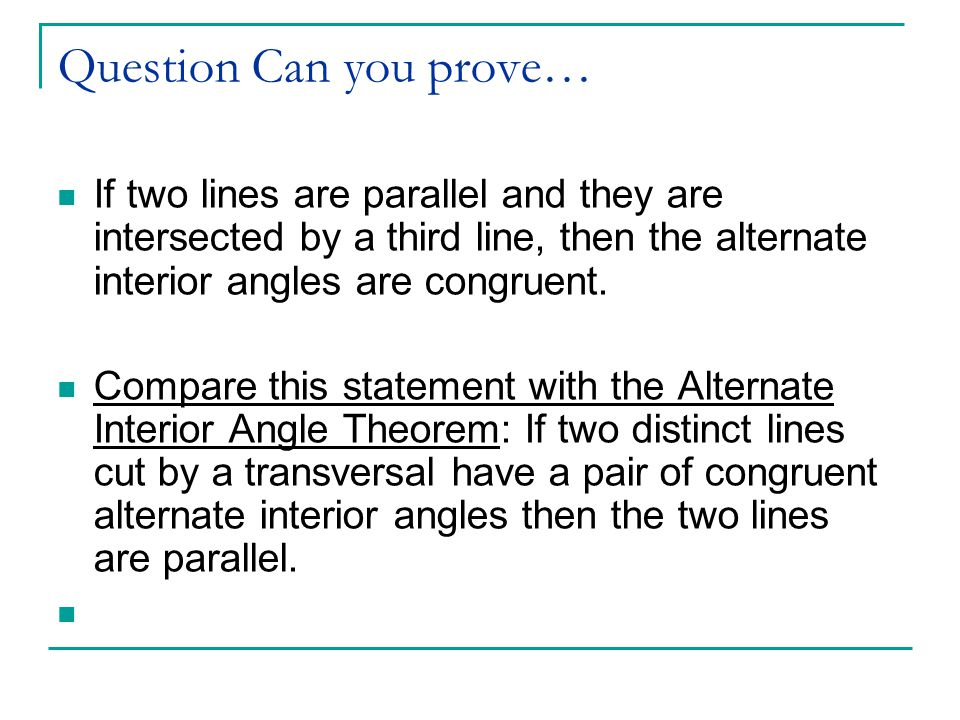 Question Can you prove… If two lines are parallel and they are intersected by a third line, then the alternate interior angles are congruent.