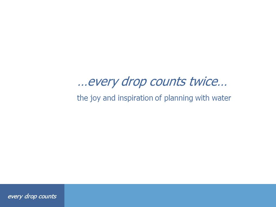 every drop counts …every drop counts twice… the joy and inspiration of planning with water