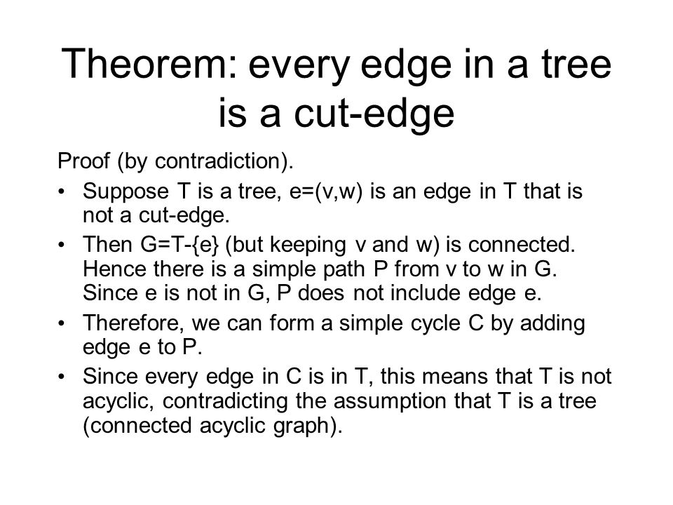 Theorem: every edge in a tree is a cut-edge Proof (by contradiction). Suppose T is a tree, e=(v,w) is an edge in T that is not a cut-edge. Then G=T-{e
