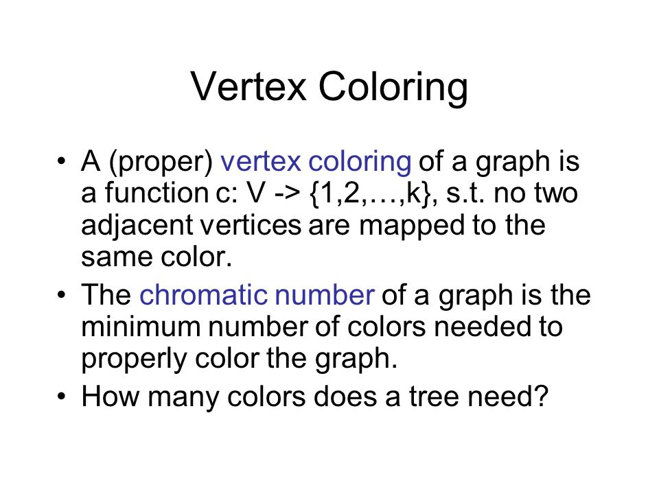 Vertex Coloring A (proper) vertex coloring of a graph is a function c: V -> {1,2,…,k}, s.t. no two adjacent vertices are mapped to the same color. The