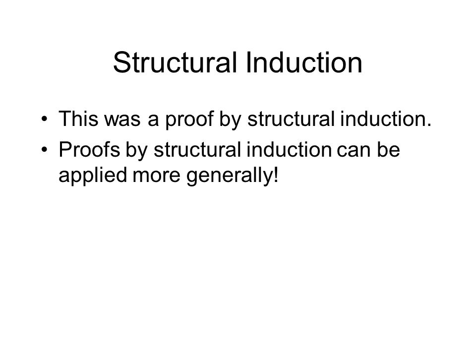 Structural Induction This was a proof by structural induction. Proofs by structural induction can be applied more generally!