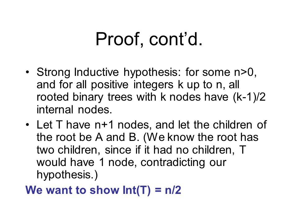 Proof, cont'd. Strong Inductive hypothesis: for some n>0, and for all positive integers k up to n, all rooted binary trees with k nodes have (k-1)/2 i